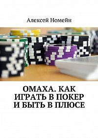 Алексей Номейн -Омаха. Как играть впокер ибыть вплюсе