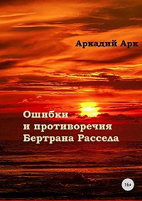 Аркадий Арк -Ошибки и противоречия Бертрана Рассела