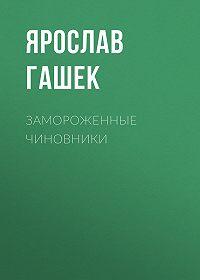 Ярослав  Гашек -Замороженные чиновники