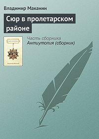 Владимир Маканин -Сюр в пролетарском районе