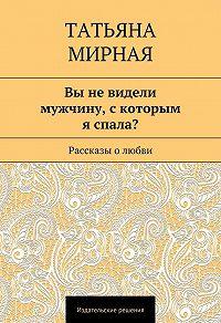 Татьяна Мирная - Вы не видели мужчину, скоторым я спала? (сборник)