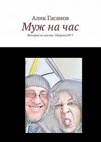 Алик Гасанов -Муж начас. Истории изжизни. Сборник№ 7