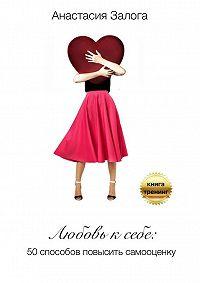 Анастасия Залога -Любовь к себе. 50 способов повысить самооценку
