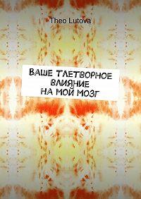 Theo Lutova - Ваше тлетворное влияние намоймозг