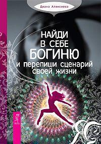 Диана Алексеева - Найди в себе богиню и перепиши сценарий своей жизни