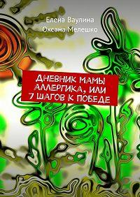 Елена Ваулина, Оксана Мелешко - Дневник мамы аллергика, или 7шагов кпобеде