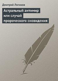 Дмитрий Логинов -Астральный антимир или случай пророческого сновидения