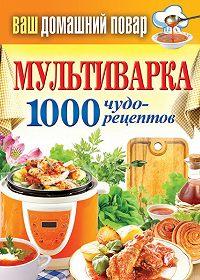 С. П. Кашин -Мультиварка. 1000 чудо-рецептов