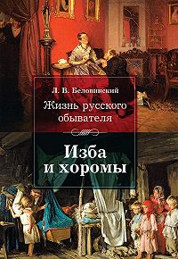 Леонид Беловинский -Жизнь русского обывателя. Изба и хоромы