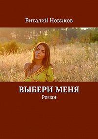 Виталий Новиков -Выбери меня. Роман