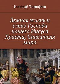 Николай Тимофеев -Земная жизнь и слово Господа нашего Иисуса Христа, Спасителя мира. Евангелие в стихах и поэмах