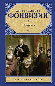 Денис Иванович Фонвизин -Недоросль (сборник)