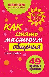 Елена Рвачева -Как стать мастером общения? 49 простых правил