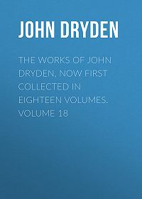 John Dryden -The Works of John Dryden, now first collected in eighteen volumes. Volume 18