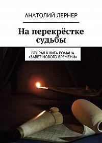 Анатолий Лернер - На перекрёстке судьбы. Вторая книга романа «Завет нового времени»