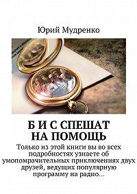 Юрий Мудренко -Б иС спешат напомощь. Только изэтой книги вы вовсех подробностях узнаетеоб умопомрачительных приключениях двух друзей, ведущих популярную программуна радио…