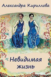 Александра Кириллова -Невидимая жизнь
