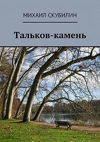 Михаил Скубилин -Тальков-камень. Проза. Стихи. Тексты песен