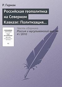 Р. Герман -Российская геополитика на Северном Кавказе: Политизация неполитического
