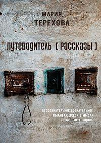 Мария Терехова -Путеводитель [рассказы]. бессознательное сознательное, выливающееся вмысли просто женщины