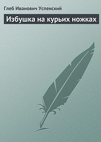 Глеб Успенский -Избушка на курьих ножках