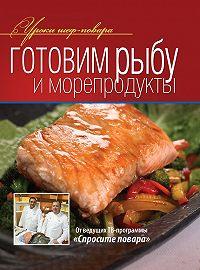 Коллектив Авторов -Готовим рыбу и морепродукты