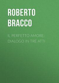 Roberto Bracco -Il perfetto amore: Dialogo in tre atti