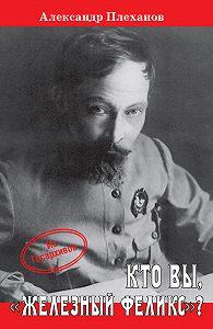 Александр Плеханов -Кто Вы, «Железный Феликс»?