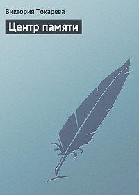 Виктория Токарева - Центр памяти