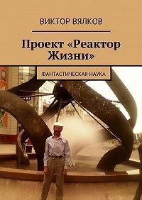 Виктор Вялков - Проект «Реактор Жизни». Фантастическая наука