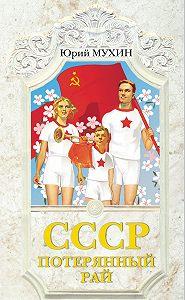 Юрий Мухин -СССР – потерянный рай