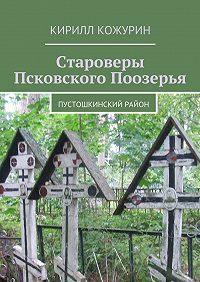 Кирилл Кожурин - Староверы Псковского Поозерья. Пустошкинский район