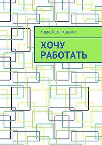 Андрей Степаненко -Хочу работать