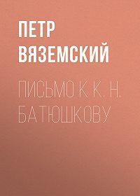 Петр Андреевич Вяземский -Письмо к К. Н. Батюшкову