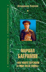Владимир Карпов -Маршал Баграмян. «Мы много пережили в тиши после войны»