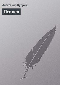 Александр Куприн -Психея