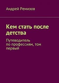 Андрей Ремизов -Кем стать после детства. Путеводитель попрофессиям, том первый