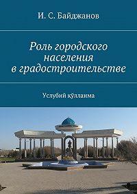 И. Байджанов - Роль городского населения вградостроительстве. Услубий қўлланма