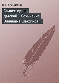 Виссарион Григорьевич Белинский -Гамлет, принц датский… Сочинение Виллиама Шекспира…