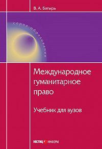 В. А. Батырь -Международное гуманитарное право