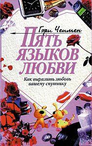 Гэри Чепмен -Пять языков любви. Как выразить любовь вашему спутнику