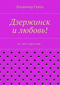 Владимир Герун - Дзержинск илюбовь! Ах, этот городмой…