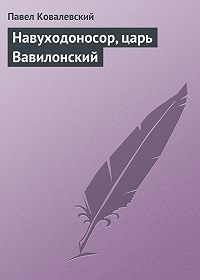 Павел Ковалевский - Навуходоносор, царь Вавилонский