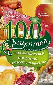 Ирина Вечерская -100 рецептов при хронической почечной недостаточности. Вкусно, полезно, душевно, целебно