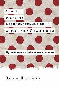 Хаим Шапира -Счастье и другие незначительные вещи абсолютной важности. Путешествие в край вечных вопросов