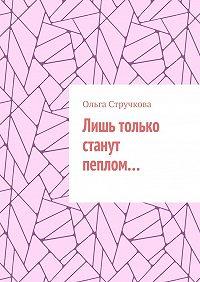 Ольга Стручкова -Лишь только станут пеплом…
