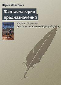 Юрий Иванович -Фантасмагория предназначения