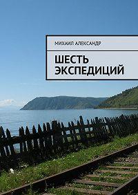 Михаил Александр -Шесть экспедиций