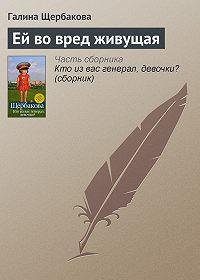 Галина Щербакова -Ей во вред живущая