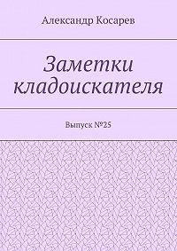 Александр Косарев -Заметки кладоискателя. Выпуск№25